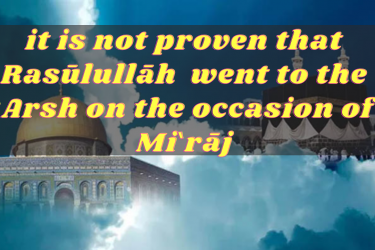 """It is not proven that Rasulullah went to the """" Arsh on the occasion of Mi'rāj"""""""