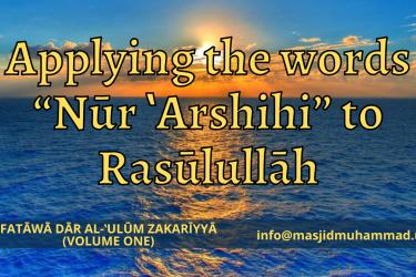 """Applying the words """"Nūr 'Arshihi"""" to Rasūlullāh"""