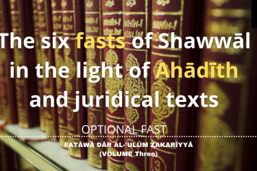 The six fasts of Shawwāl in the light of Ahādīth and juridical texts
