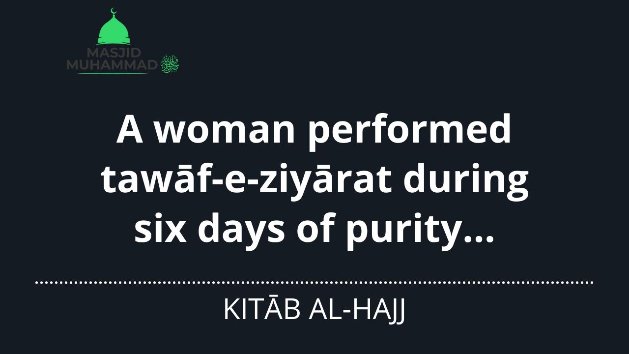 A woman performed tawāf-e-ziyārat during six days of purity…