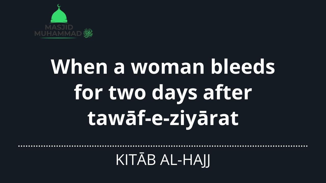 When a woman bleeds for two days after tawāf-e-ziyārat